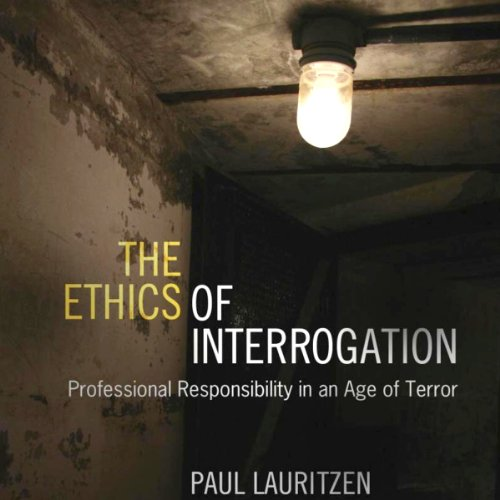 The Ethics of Interrogation: Professional Responsibility in an Age of Terror