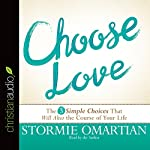 Choose Love: The Three Simple Choices That Will Alter the Course of Your Life | Stormie Omartian