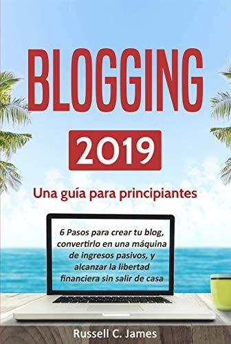 Blogging 2019: Una guía para principiantes. 6 pasos para crear tu blog, convertirlo