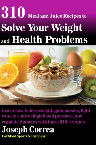 310 Meal and Juice Recipes to Solve Your Weight and Health Problems: Learn how to lose weight, gain muscle, fight cancer, control high blood pressure, and regulate diabetes with these 310 recipes! (Juice Recipes For Diabetes And High Blood Pressure)