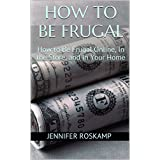 How to Be Frugal: How to Be Frugal Online, In the Store, and In Your Home