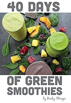40 Days of Green Smoothies: Kickstart your mornings with this 40 day program designed to develop your green smoothie habit! by [Striepe, Becky]