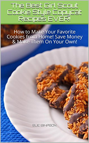 The Best Girl Scout Cookie Style Copycat Recipes EVER!: How to Make Your Favorite Cookies from Home! Save Money & Make Them On Your ()