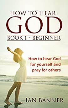 How to Hear God - Book 1: A Seven day guide to Hearing God by [Banner, Ian]
