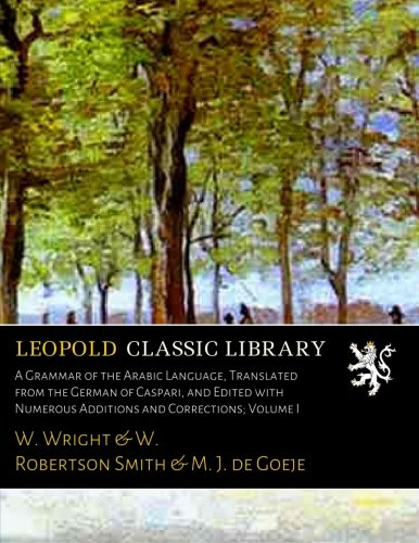 A Grammar of the Arabic Language, Translated from the German of Caspari, and Edited with Numerous Additions and Corrections; Volume I by Leopold Classic Library