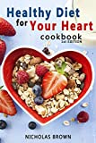 Healthy Diet for Your Heart: How to Create Your Perfect Diet to Naturally Lowering High Blood Pressure and Improving Heart Health