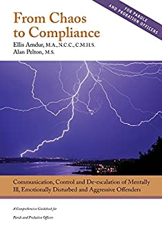 From Chaos to Compliance: Communication, Control, and De-escalation of Mentally Ill & Aggressive Offenders - A Comprehensive Guidebook for Parole and Probation Officers by [Amdur, Ellis, Pelton, Alan]