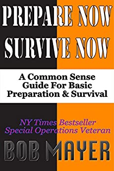 Prepare Now-Survive Now: A Common Sense Guide For Basic Preparation and Survival by [Mayer, Bob]