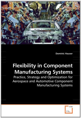 Flexibility in Component Manufacturing Systems: Practice, Strategy and Optimization for Aerospace and Automotive Component Manufacturing Systems