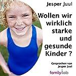 Wollen wir wirklich starke und gesunde Kinder?: Ein politischer Essay | Jesper Juul
