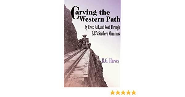 and Road Through B.C.s Southern Mountains Carving the Western Path By River Rail