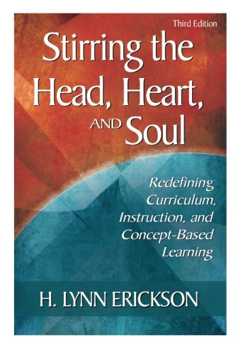 Stirring the Head, Heart, and Soul: Redefining Curriculum, Instruction, and Concept-Based Learning, 3rd Edition
