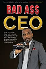 Bad Ass CEO: How To Protect Your Self-Interest, Pursue Real Power And Wealth And Shape Yourself To Be Economically Competitive Paperback