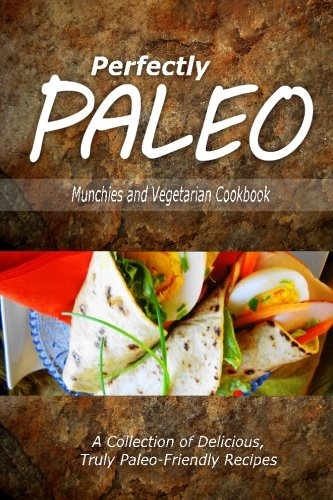 Perfectly Paleo - Munchies and Vegetarian Cookbook: Indulgent Paleo Cooking for the Modern Caveman PDF