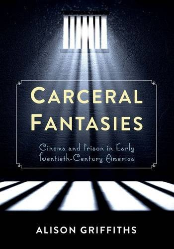 Carceral Fantasies: Cinema and Prison in Early Twentieth-Century America (Film and Culture Series)