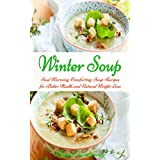 Winter Soup: Soul Warming, Comforting Soup Recipes for Better Health and Natural Weight Loss (Free Gift): Souping and Soup Diet for Weight Loss (Healthy Recipes for Weight Loss)