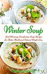 Winter Soup: Soul Warming, Comforting Soup Recipes for Better Health and Natural Weight Loss (Healthy Eating Made Easy Book 2) (English Edition)