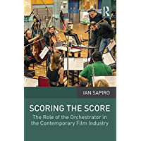 Scoring the Score: The Role of the Orchestrator in the Contemporary Film Industry book cover