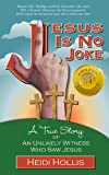 Jesus Is No Joke: A True Story Of An Unlikely Witness Who Saw Jesus