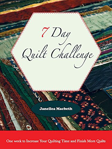 7 Day Quilt Challenge: One week to Increase Your Quilting Time and Finish More Quilts (Quilting Efficiency Book 1) by [Macbeth, Janellea]