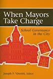When Mayors Take Charge : School Governance in the City, Joseph P. Viteritti, 0815790430
