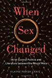 When Sex Changed : Birth Control Politics and Literature Between the World Wars, Craig, Layne Parish, 0813562112