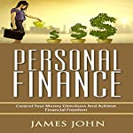 Personal Finance: Control Your Money Directions and Achieve Financial Freedom | James John