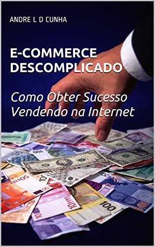 E-COMMERCE DESCOMPLICADO: Como Obter Sucesso Vendendo pela Internet (Ganhe Dinheiro Online Livro 2)