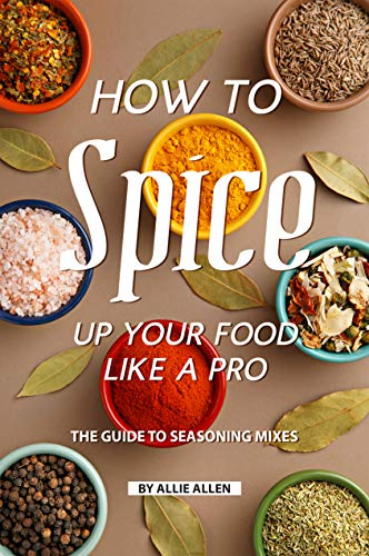 How to Spice Up Your Food Like A Pro: The Guide to Seasoning Mixes