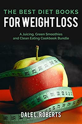 The Best Diet Books for Weight Loss: A Juicing, Green Smoothies and Clean Eating Cookbook Bundle