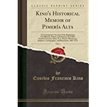 Kino's Historical Memoir of Pimería Alta, Vol. 1: A Contemporary Account of the Beginnings of California, Sonora, and Arizona (Classic Reprint)