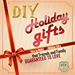 DIY Holiday Gifts: How to Make DIY Holiday Gifts That Friends and Family Guaranteed to Love |  The DIY Reader