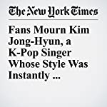 Fans Mourn Kim Jong-Hyun, a K-Pop Singer Whose Style Was Instantly Recognizable | Christine Hauser