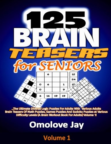 125 Brain Teasers for Seniors: The Ultimate Diverse Logic Puzzles For Adults With Various Adults Brain Teasers Of Math Puzzles, Games Puzzles And ... Volume 1! (Adults Brain Teasers -