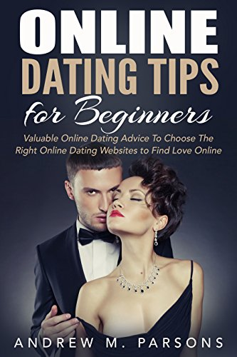 Online Dating Tips For Beginners: Valuable Dating Advice to Choose the Right Online Dating Sites to Find Love Online (Dating Advice, Dating Guide, Online Dating Tips)