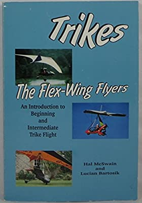 Trikes: The Flex-Wing Flyers - An Introduction to Beginning and Intermediate Trike Flight