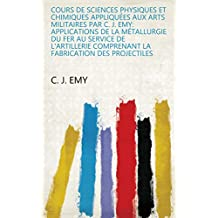 Cours de sciences physiques et chimiques appliquées aux arts militaires par C. J. Emy: Applications de la métallurgie du fer au service de l'artillerie ... fabrication des projectiles (French Edition)
