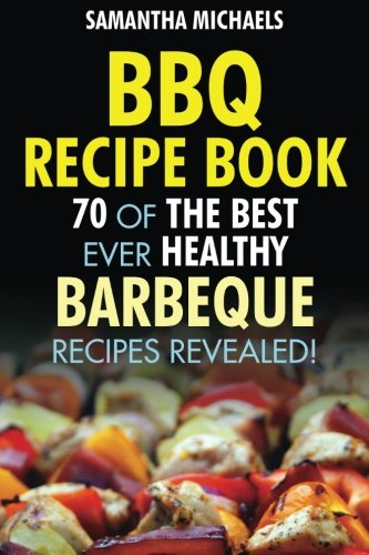 BBQ Recipe Book: 70 Of The Best Ever Healthy Barbecue Recipes...Revealed! pdf