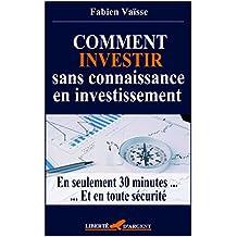 Comment investir sans connaissance en investissement: En seulement 30 minutes ... Et en toute sécurité (Finances personnelles et investissements t. 1) (French Edition)