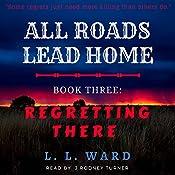 All Roads Lead Home: Book Three: Regretting There (Volume 3) | L. L. Ward