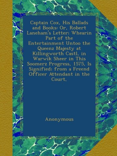 Robert Lanehams Letter - Captain Cox, His Ballads and Books: Or, Robert Laneham's Letter; Whearin Part of the Entertainment Untoo the Queenz Majesty at Killingworth Castl, in ... from a Freend Officer Attendant in the Court,