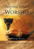 Grieving Hearts in Worship, Michael E. Landon, 1468563572