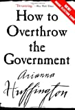 How to Overthrow the Government, Arianna Huffington and A. Huffington, 0060988312