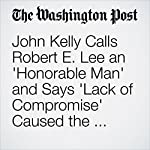 John Kelly Calls Robert E. Lee an 'Honorable Man' and Says 'Lack of Compromise' Caused the Civil War | Eli Rosenberg,Cleve R. Wootson Jr.