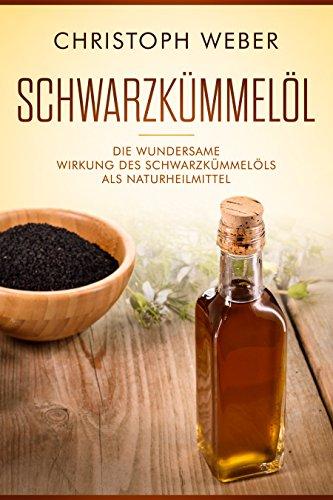 Schwarzkümmelöl: Die wundersame Wirkung des Schwarzkümmelöls als Naturheilmittel (German Edition)