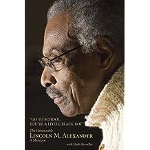 Go to School, You're a Little Black Boy: The Honourable Lincoln M. Alexander: A Memoir