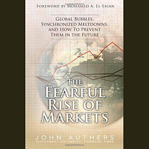 The Fearful Rise of the Markets: Global Bubbles, Synchronized Meltdowns, and How to Prevent Them in the Future