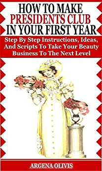 How To Make Presidents Club In Your First Year: Step By Step Instructions, Ideas, and Scripts To Take Your Beauty Business To The Next Level (Avon) by [Olivis, Argena]