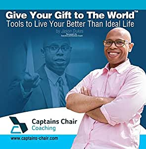 Give Your Gift to The World: Tools to Live A Better Than Ideal Life