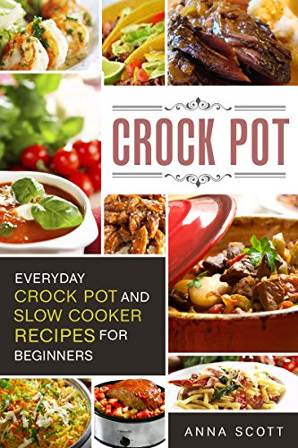 Crock Pot: Everyday Crock Pot and Slow Cooker Recipes for Beginners(Slow Cooker, Slow Cooker Cookbook, Slow Cooker, Slow Cooker Cookbook, Crockpot Cookbook, ... Low Carb ) (Cookbook delicious recipes 1) by Anna Scott